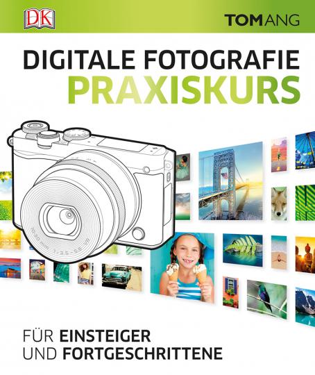 Digitale Fotografie. Praxiskurs. Für Einsteiger und Fortgeschrittene.
