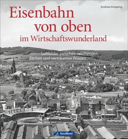 Eisenbahn von oben im Wirtschaftswunderland. Luftbilder zwischen rauchenden Zechen und verträumter Provinz.