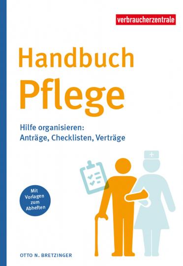Handbuch Pflege. Hilfe organisieren. Anträge, Checklisten, Verträge.