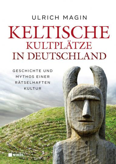 Keltische Kultplätze in Deutschland. Geschichte und Mythos einer rätselhaften Kultur.