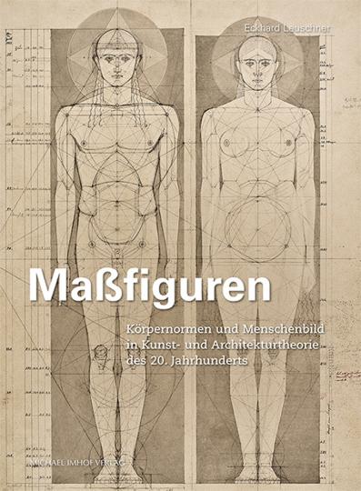 Maßfiguren. Körpernormen und Menschenbild in Kunst- und Architekturtheorie des 20. Jahrhunderts.