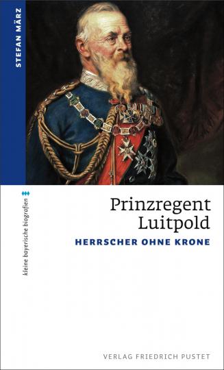 Prinzregent Luitpold. Herrscher ohne Krone.